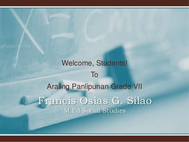 Welcome, Students! To Araling Panlipunan Grade VII Francis Osias G. Silao M.Ed Social Studies