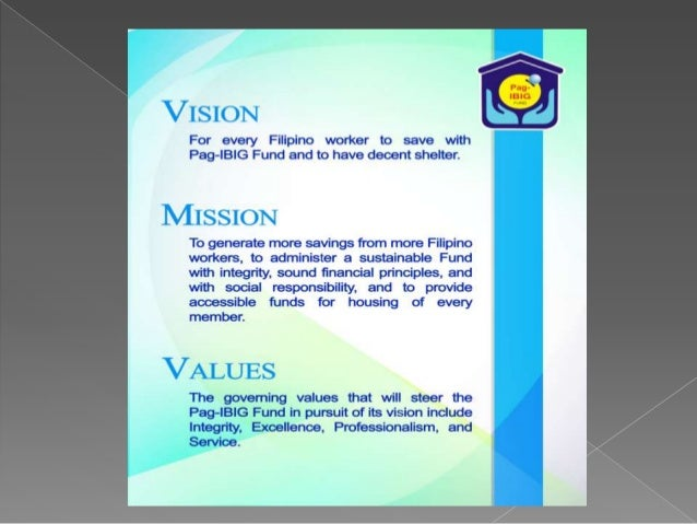 vision mission of pag ibig fund Vision and mission offices central services human resource administration & development office (hrado)  the pag-ibig fund which is a provident savings fund offers diversified loan packages such as:  details on pag-ibig membership and forms are available at the human resource administration and development office.