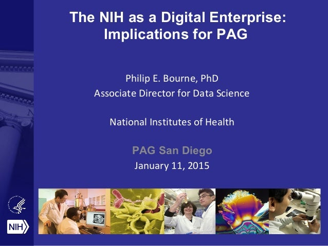 The NIH as a Digital Enterprise: Implications for PAG Philip E. Bourne, PhD Associate Director for Data Science National I...