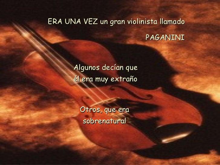 ERA UNA VEZ un gran violinista llamado PAGANINI Algunos decían que él era muy extraño Otros, que era sobrenatural