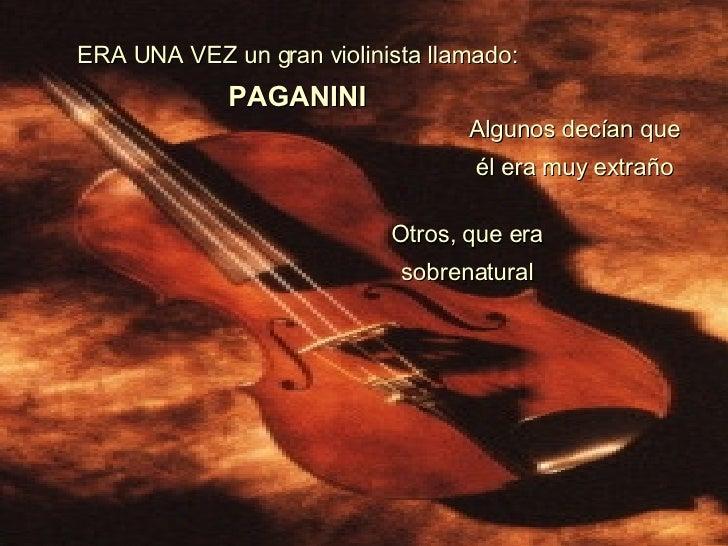 ERA UNA VEZ un gran violinista llamado:   PAGANINI Algunos decían que él era muy extraño Otros, que era sobrenatural