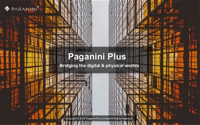 Paganini Plus Bridging the digital & physical worlds Copyright © 2015 Paganini Plus Limited All Rights Reserved.