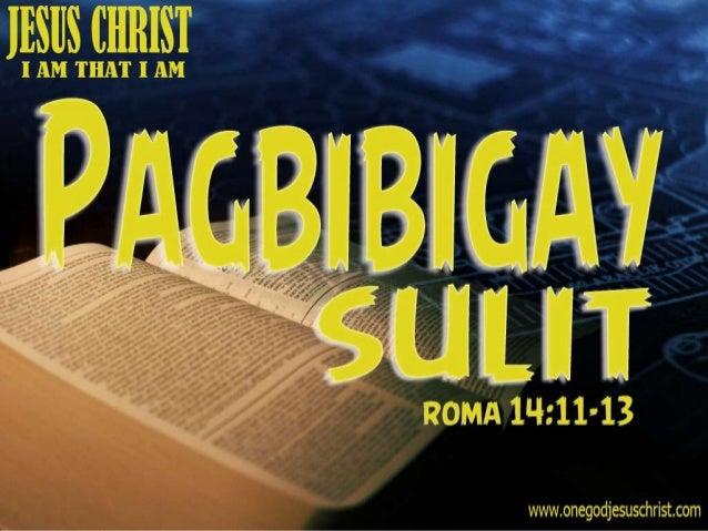 Roma 14:11-13 11 Sapagka't nasusulat, Buhay ako, sabi ng Panginoon, sa akin ang bawa't tuhod ay luluhod, At ang bawa't dil...