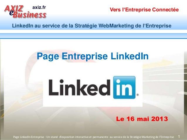 Vers l'Entreprise ConnectéeLinkedIn au service de la Stratégie WebMarketing de l'Entreprise1Le 16 mai 2013Page LinkedIn En...