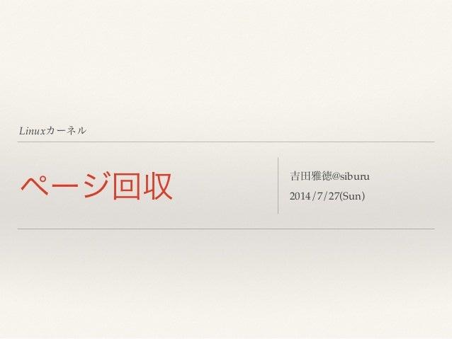 Linuxカーネル ページ回収 吉田雅徳@siburu! 2014/7/27(Sun)