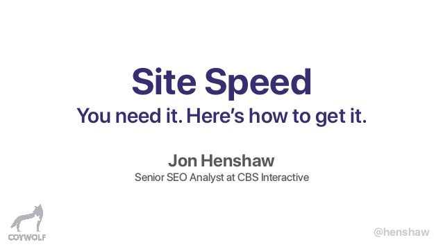 @henshaw Site Speed You need it.Here's how to get it. Jon Henshaw Senior SEO Analyst at CBS Interactive