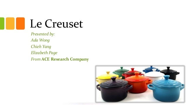Le Creuset Presented by: Ada Wong Chieh Yang Elizabeth Page From ACE Research Company