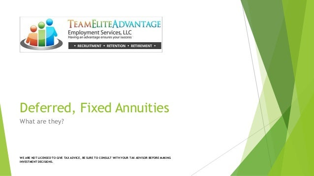 Deferred, Fixed Annuities What are they? WE ARE NOT LICENSED TO GIVE TAX ADVICE, BE SURE TO CONSULT WITH YOUR TAX ADVISOR ...