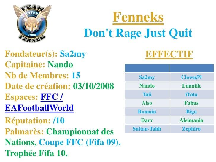 FenneksDon't Rage Just Quit<br />EFFECTIF<br />Fondateur(s): Sa2myCapitaine: NandoNb de Membres: 15Date de création: 03/10...