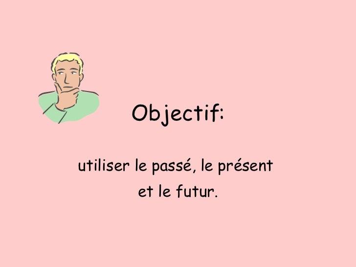 Objectif: utiliser le pass é, le présent  et le futur.