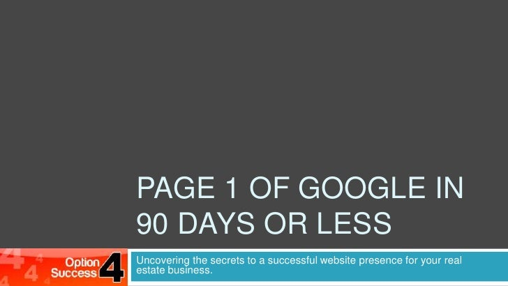PAGE 1 OF GOOGLE in 90 days or less<br />Uncovering the secrets to a successful website presence for your real estate busi...