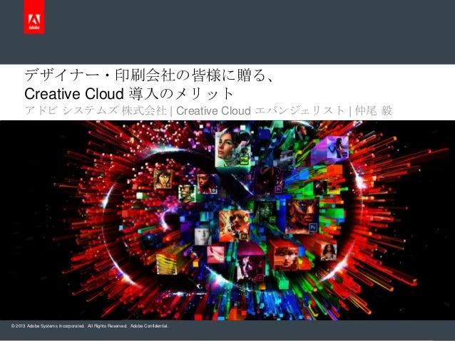 デザイナー・印刷会社の皆様に贈る、     Creative Cloud 導入のメリット     アドビ システムズ 株式会社   Creative Cloud エバンジェリスト   仲尾 毅© 2013 Adobe Systems Incor...
