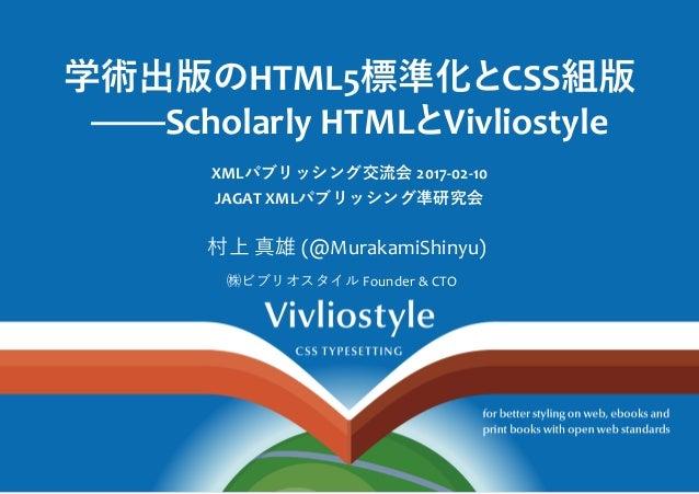 学術出版㵞�HTML5標準化㩞�CSS組版 ScholarlyHTML㩞�Vivliostyle XMLパブリッシング交流会2017‐02‐10 JAGATXMLパブリッシング凖研究会 村上真雄(@MurakamiShinyu) ...
