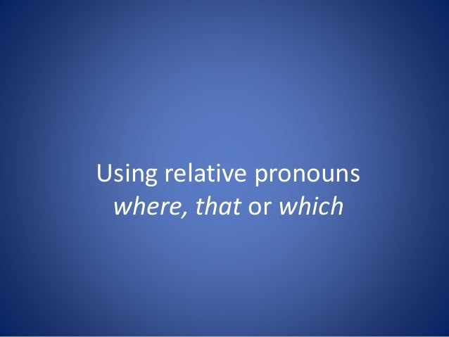 Using relative pronouns where, that or which