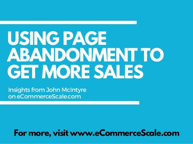 USING PAGE ABANDONMENT TO GET MORE SALES For more, visit www.eCommerceScale.com InsightsfromJohnMcIntyre oneCommerceScale....