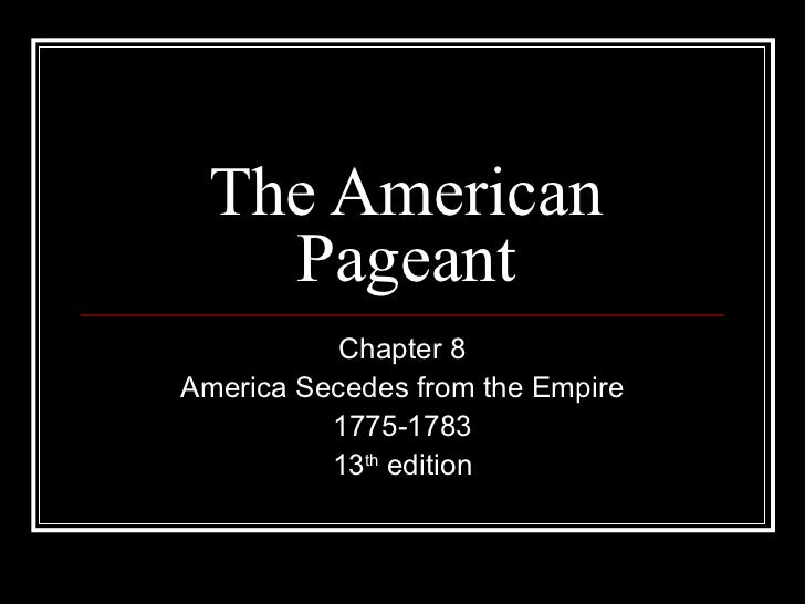 The American   Pageant           Chapter 8America Secedes from the Empire          1775-1783          13th edition
