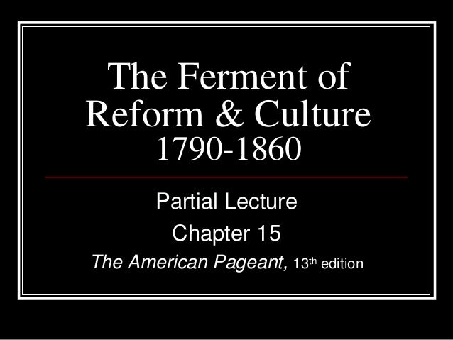 The Ferment ofReform & Culture        1790-1860        Partial Lecture         Chapter 15The American Pageant, 13th edition