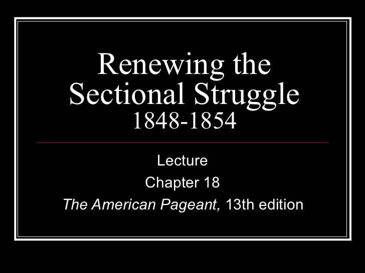 Renewing the Sectional Struggle 1848-1854 Lecture Chapter 18 The American Pageant,  13th edition