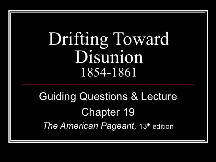 Drifting Toward Disunion 1854-1861 Guiding Questions & Lecture Chapter 19 The American Pageant,  13 th  edition