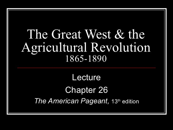 The Great West & the Agricultural Revolution 1865-1890 Lecture Chapter 26 The American Pageant,  13 th  edition