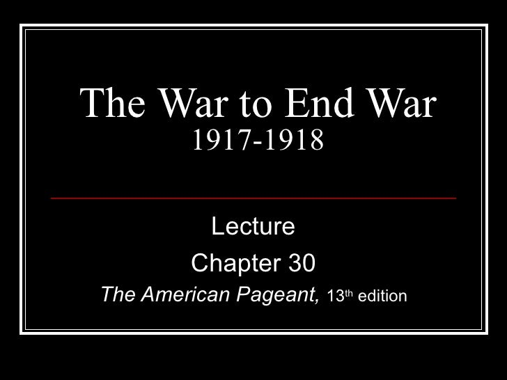 The War to End War           1917-1918            Lecture           Chapter 30 The American Pageant, 13th edition