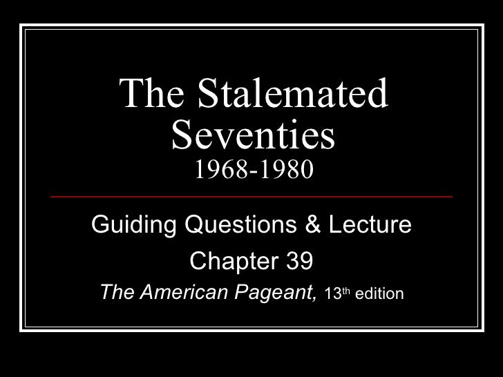 The Stalemated    Seventies          1968-1980Guiding Questions & Lecture        Chapter 39The American Pageant, 13th edit...