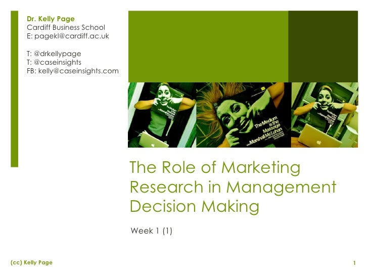 The Role of Marketing Research in Management Decision Making Week 1 (1) Dr. Kelly Page Cardiff Business School E: pagekl@c...