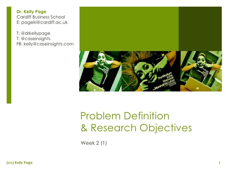 Problem Definition  & Research Objectives Week 2 (1) Dr. Kelly Page Cardiff Business School E: pagekl@cardiff.ac.uk T: @dr...