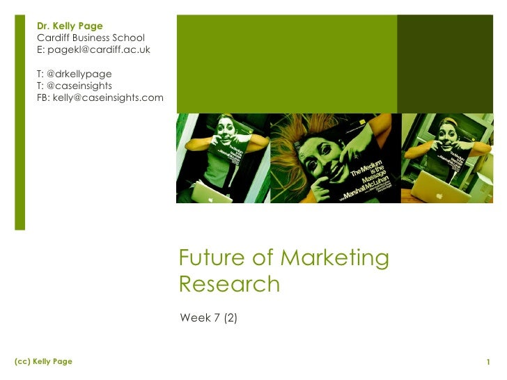 Future of Marketing Research Week 7 (2) Dr. Kelly Page Cardiff Business School E: pagekl@cardiff.ac.uk T: @drkellypage T: ...