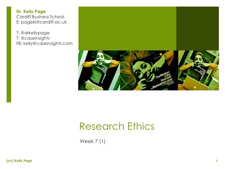 Research Ethics Week 7 (1) Dr. Kelly Page Cardiff Business School E: pagekl@cardiff.ac.uk T: @drkellypage T: @caseinsights...