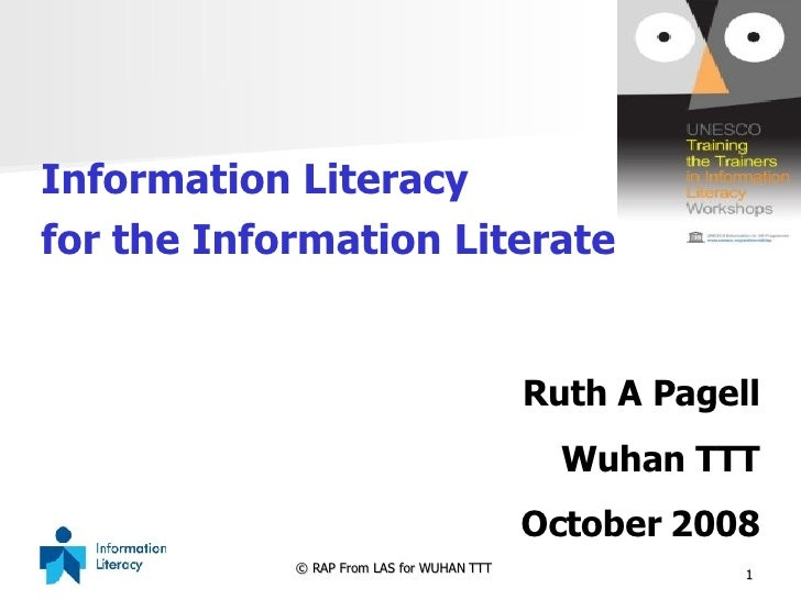 <ul><li>Information Literacy  </li></ul><ul><li>for the Information Literate </li></ul>Ruth A Pagell Wuhan TTT October 2008
