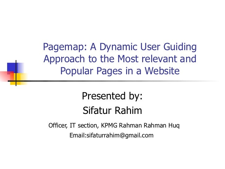 Pagemap: A Dynamic User Guiding Approach to the Most relevant and Popular Pages in a Website Presented by: Sifatur Rahim O...