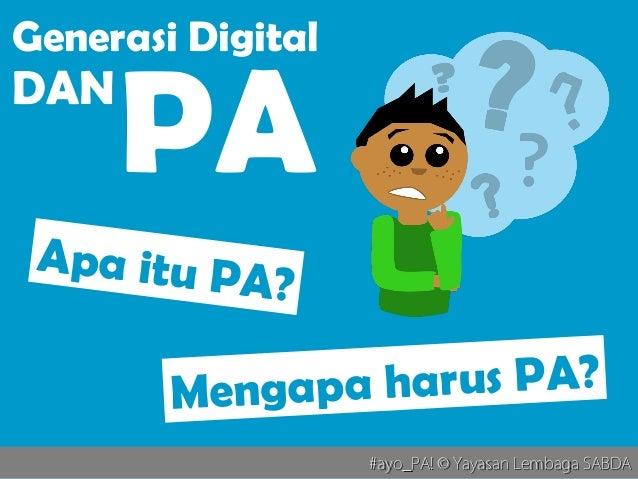 #ayo_PA! © Yayasan Lembaga SABDA#ayo_PA! © Yayasan Lembaga SABDA Apa itu PA? Mengapa harus PA? Generasi Digital DAN PA