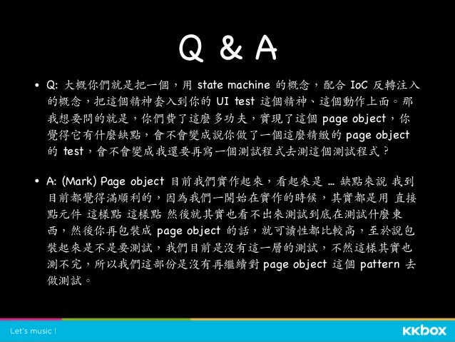 Q & A • Q: (Hanyu) 因為我也有寫 UI testing,我⼀直很好奇⼀點就是,因為 UI testing 不能 在 Jenkins 上跑,它要在 Mac server 上跑,請問你們怎麼解決這個問題?  • A: (Zonbl...