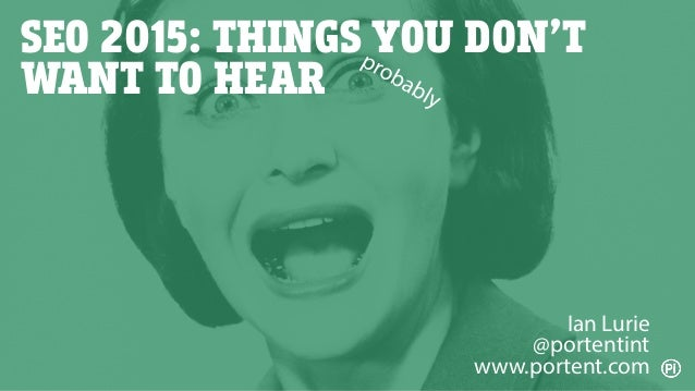 SEO 2015: THINGS YOU DON'T WANT TO HEAR Ian Lurie @portentint www.portent.com