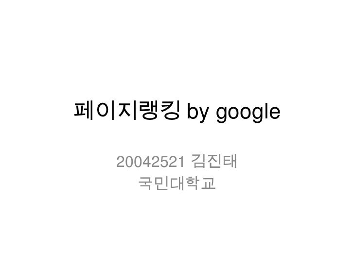 페이지랭킹 by google<br />20042521 김진태<br />국민대학교<br />