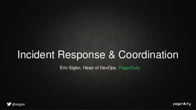 @esigler Eric Sigler, Head of DevOps, PagerDuty Incident Response & Coordination