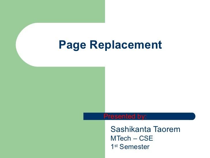 Page Replacement Sashikanta Taorem MTech – CSE 1 st  Semester Presented by: