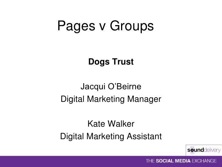 Pages v Groups<br />Dogs Trust<br />Jacqui O'Beirne<br />Digital Marketing Manager<br />Kate Walker<br />Digital Marketing...