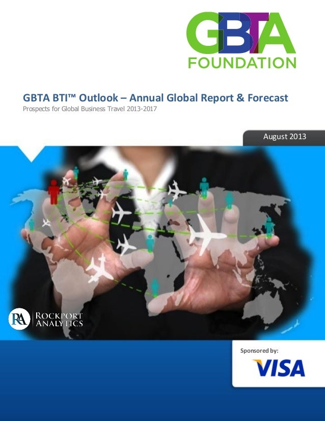 Sponsored by: GBTA BTI™ Outlook – Annual Global Report & Forecast Prospects for Global Business Travel 2013-2017 August 20...