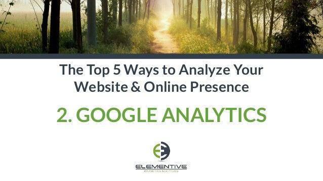The Top 5 Ways to Analyze Your Website & Online Presence 2. GOOGLE ANALYTICS