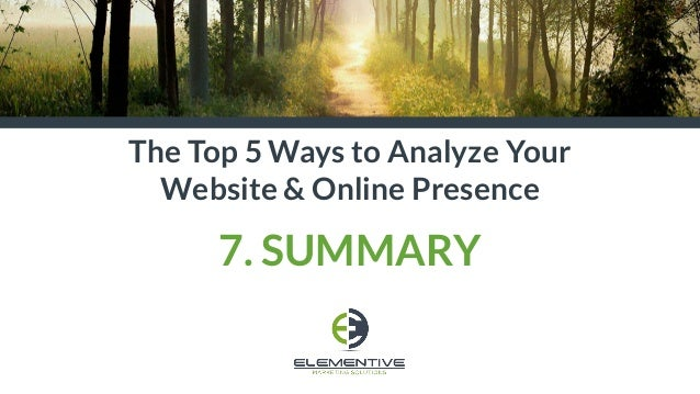 The Top 5 Ways to Analyze Your Website & Online Presence 7. SUMMARY