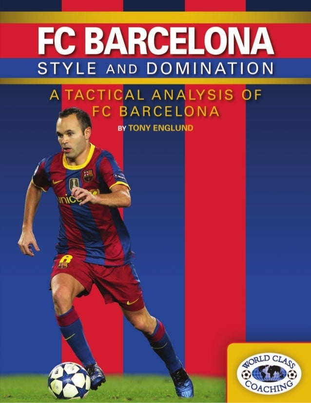 FC BARCELONA  STYLE AND DOMINATION  A TACTICAL ANALYSIS OF FC BARCELONA  BY TONY ENGLUND