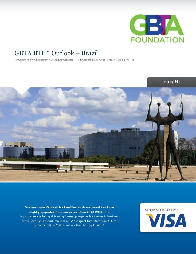 GBTA BTI™ Outlook – Brazil Prospects for Domestic & International Outbound Business Travel 2013-2014 2013 H1 Our near-term...