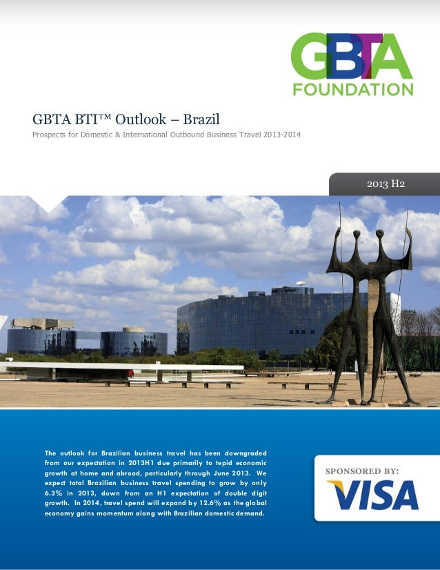 GBTA BTI™ Outlook – Brazil Prospects for Domestic & International Outbound Business Travel 2013-2014 2013 H2 The outlook f...