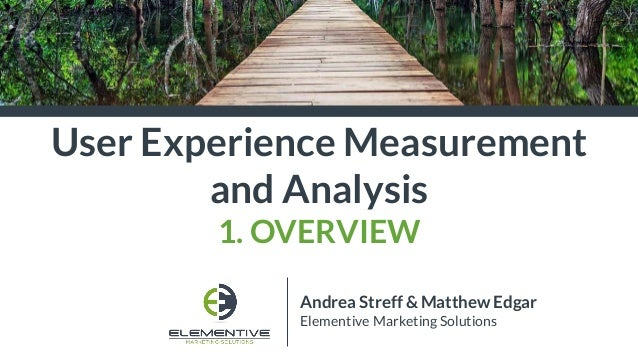 User Experience Measurement and Analysis 1. OVERVIEW Andrea Streff & Matthew Edgar Elementive Marketing Solutions