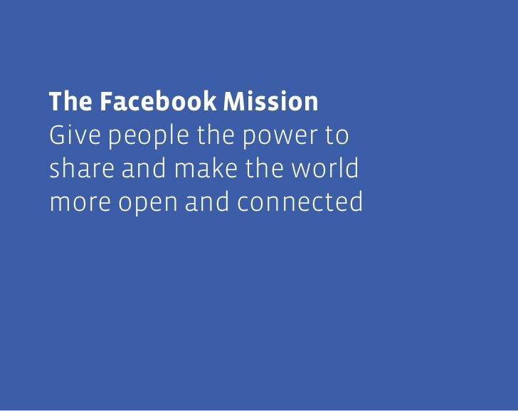 1The Facebook MissionGive people the power toshare and make the worldmore open and connected