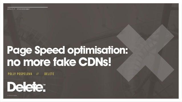 © 2019 Delete @POLLY_P #TECHSEOSUMMAT Page Speed optimisation: no more fake CDNs! POLLY POSPELOVA // DELETE