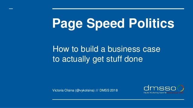 Page Speed Politics Victoria Olsina (@vykolsina) /// DMSS 2018 How to build a business case to actually get stuff done