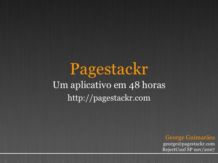 Pagestackr Um aplicativo em 48 horas http://pagestackr.com George Guimarães [email_address] RejectConf SP nov/2007